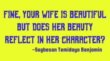 Fine, your wife is beautiful but does her beauty reflect in her character?