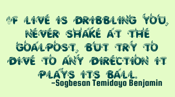 If live is dribbling you, never shake at the goalpost, but try to dive to any direction it plays