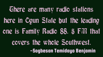 There are many radio stations here in Ogun State but the leading one is Family Radio 88.5 FM that