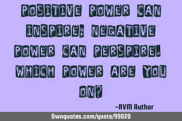 Positive Power can inspire; Negative Power can perspire. Which power are you on?