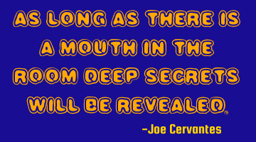 As long as there is a mouth in the room deep secrets will be