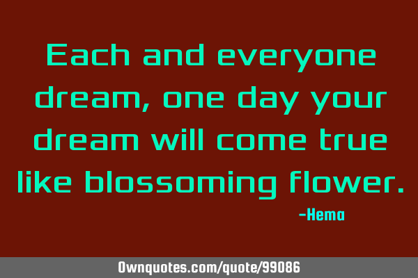 Each and everyone dream, one day your dream will come true like blossoming