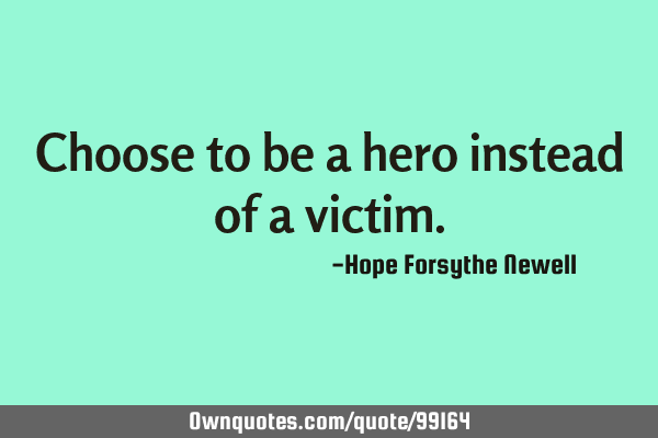 Choose to be a hero instead of a