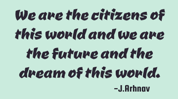 We are the citizens of this world and we are the future and the dream of this world.