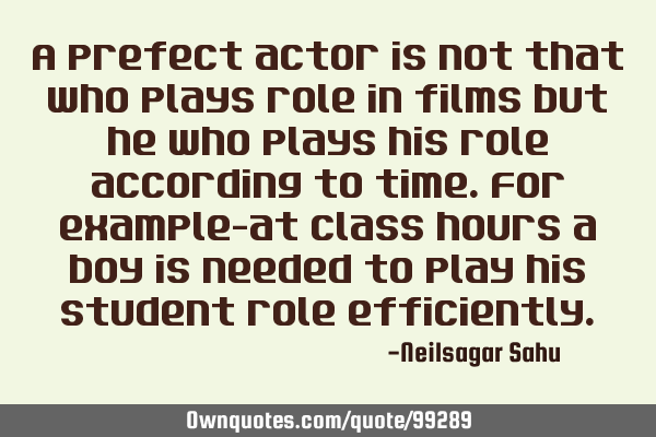 A prefect actor is not that who plays role in films but he who plays his role according to time.For
