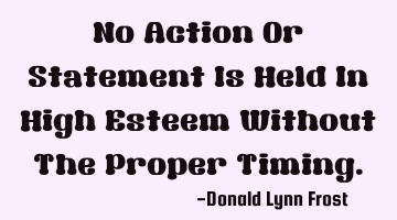 No Action Or Statement Is Held In High Esteem Without The Proper Timing.