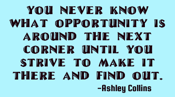 You never know what opportunity is around the next corner until you strive to make it there and