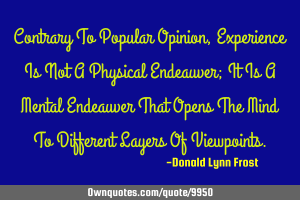 Contrary To Popular Opinion, Experience Is Not A Physical Endeauver; It Is A Mental Endeauver That O