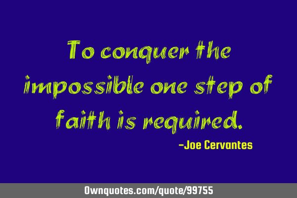 To conquer the impossible one step of faith is