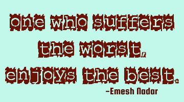 One who suffers the worst, enjoys the best.