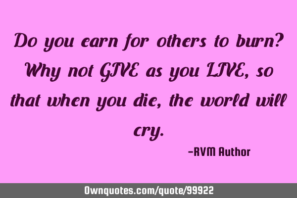 Do you earn for others to burn? Why not GIVE as you LIVE, so that when you die, the world will