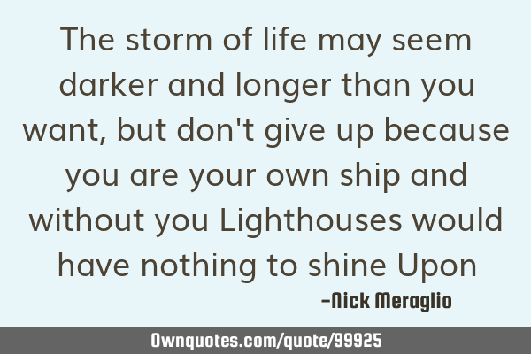 The storm of life may seem darker and longer than you want, but don