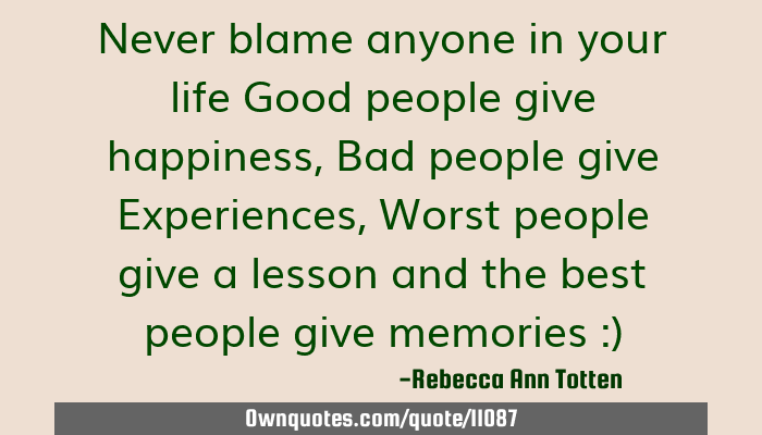 Never blame anyone in your life Good people give happiness ...