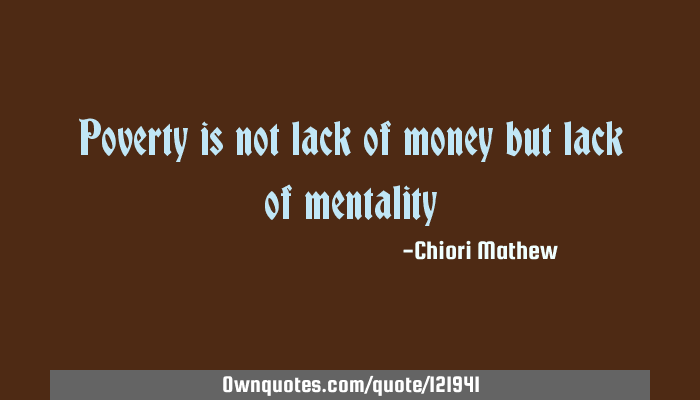 Poverty Is Not Lack Of Money But Lack Of Mentality Ownquotes Com