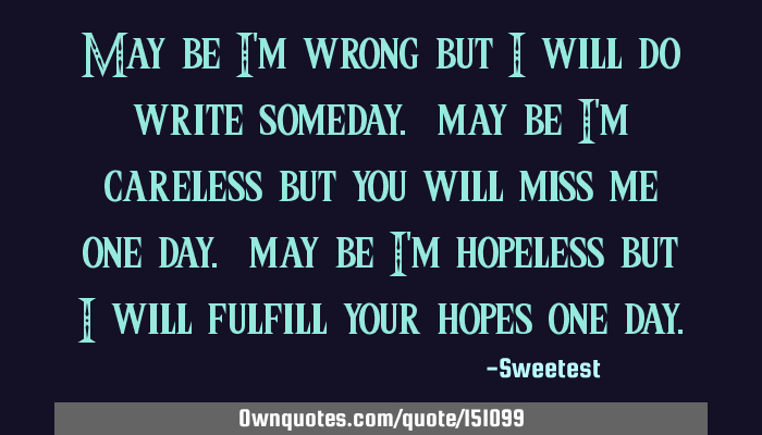 be i m wrong but i will do write someday be i m